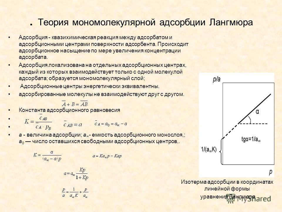 . Теория мономолекулярной адсорбции Лангмюра Адсорбция - квазихимическая реакция между адсорбатом и адсорбционными центрами поверхности адсорбента. Происходит адсорбционное насыщение по мере увеличения концентрации адсорбата. Адсорбция локализована н