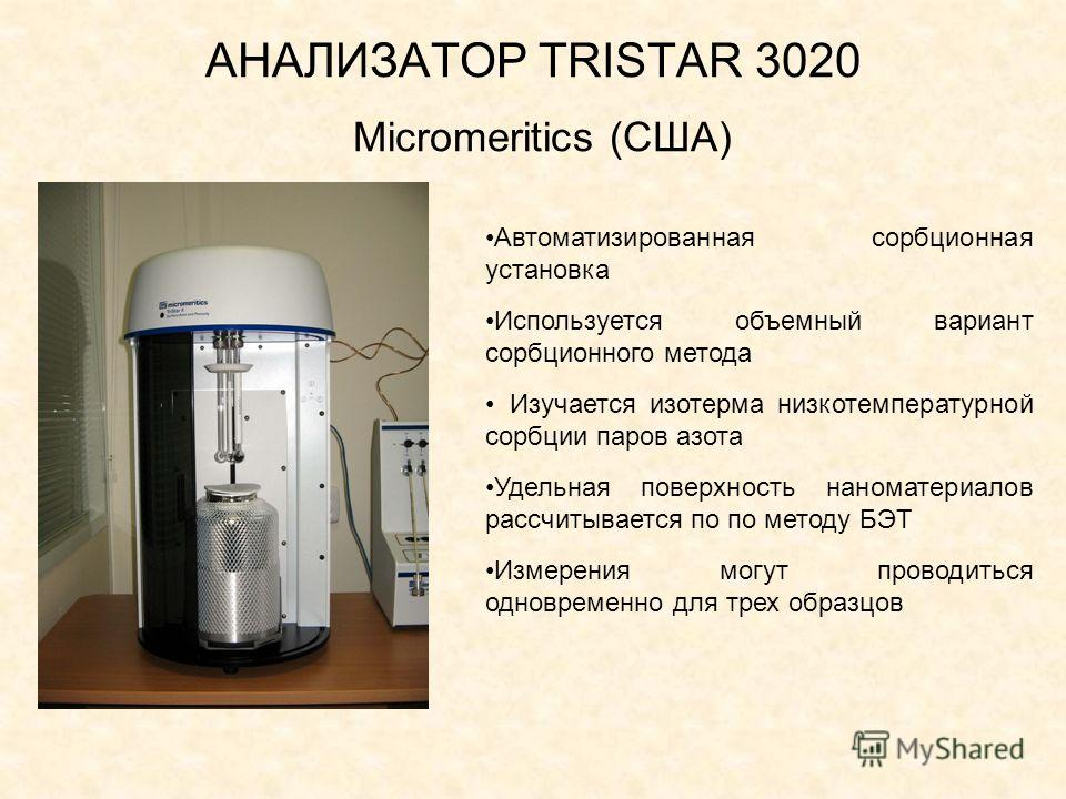 АНАЛИЗАТОР TRISTAR 3020 Micromeritics (США) Автоматизированная сорбционная установка Используется объемный вариант сорбционного метода Изучается изотерма низкотемпературной сорбции паров азота Удельная поверхность наноматериалов рассчитывается по по