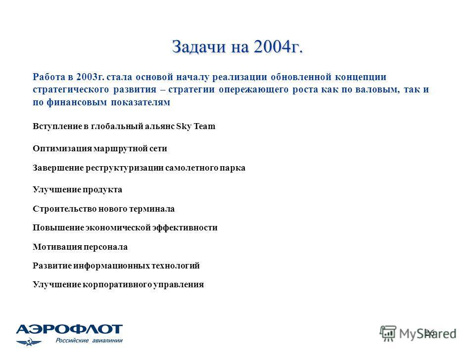 26 Задачи на 2004г. Работа в 2003г. стала основой началу реализации обновленной концепции стратегического развития – стратегии опережающего роста как по валовым, так и по финансовым показателям Вступление в глобальный альянс Sky Team Оптимизация марш