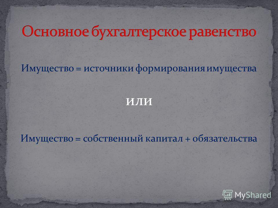 Имущество = источники формирования имущества или Имущество = собственный капитал + обязательства