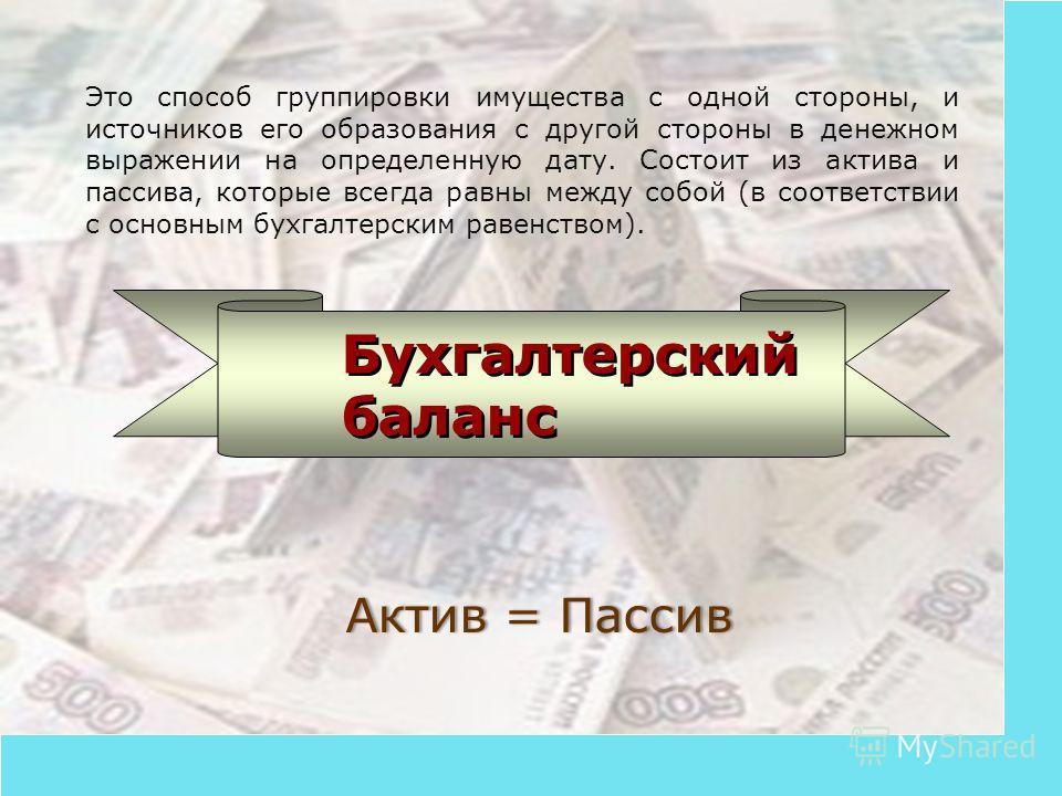 Бухгалтерский баланс Это способ группировки имущества с одной стороны, и источников его образования с другой стороны в денежном выражении на определенную дату. Состоит из актива и пассива, которые всегда равны между собой (в соответствии с основным б