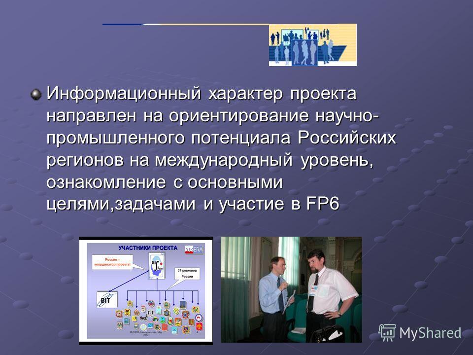 Информационный характер проекта направлен на ориентирование научно- промышленного потенциала Российских регионов на международный уровень, ознакомление с основными целями,задачами и участие в FP6