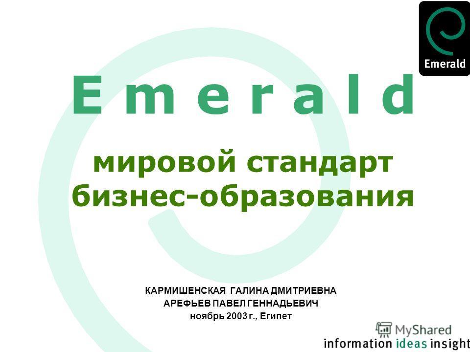 E m e r a l d мировой стандарт бизнес-образования КАРМИШЕНСКАЯ ГАЛИНА ДМИТРИЕВНА АРЕФЬЕВ ПАВЕЛ ГЕННАДЬЕВИЧ ноябрь 2003 г., Египет