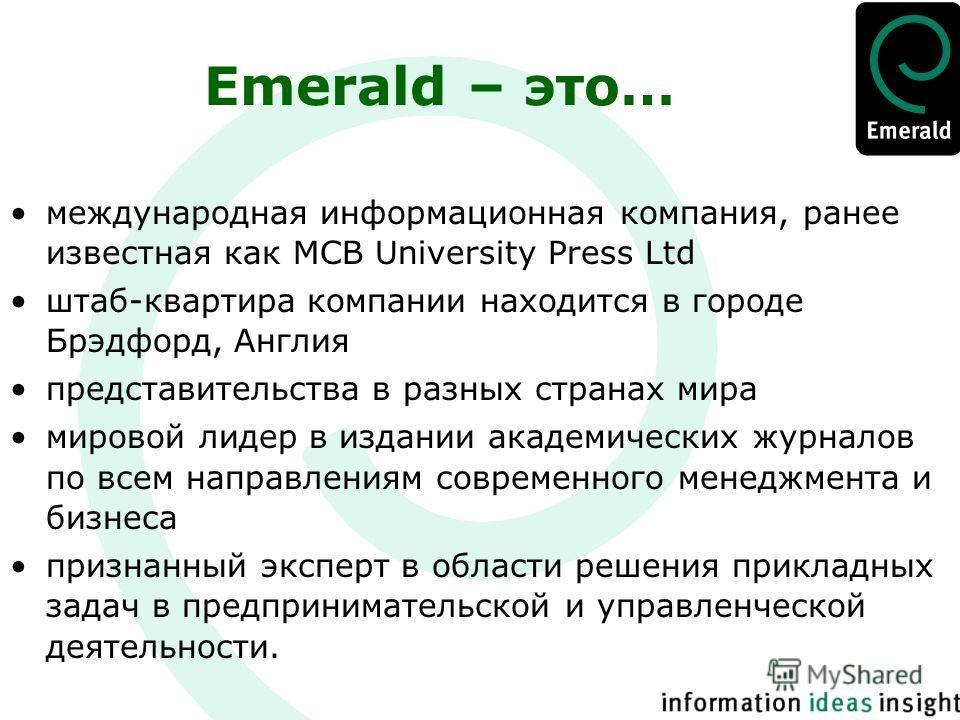 Emerald – это… международная информационная компания, ранее известная как MCB University Press Ltd штаб-квартира компании находится в городе Брэдфорд, Англия представительства в разных странах мира мировой лидер в издании академических журналов по вс