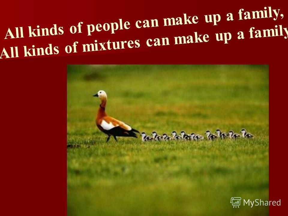 All kinds of people can make up a family, All kinds of mixtures can make up a family.