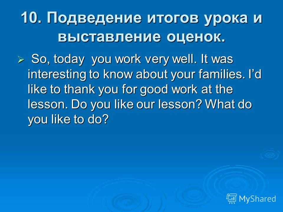 10. Подведение итогов урока и выставление оценок. So, today you work very well. It was interesting to know about your families. Id like to thank you for good work at the lesson. Do you like our lesson? What do you like to do? So, today you work very