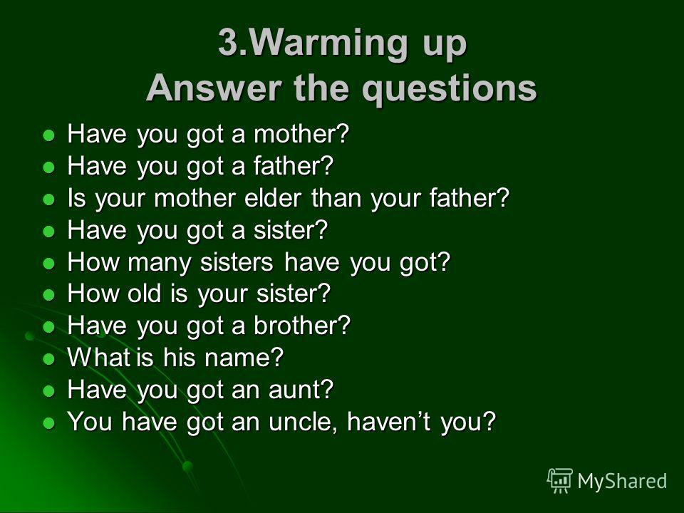 3.Warming up Answer the questions Have you got a mother? Have you got a mother? Have you got a father? Have you got a father? Is your mother elder than your father? Is your mother elder than your father? Have you got a sister? Have you got a sister?