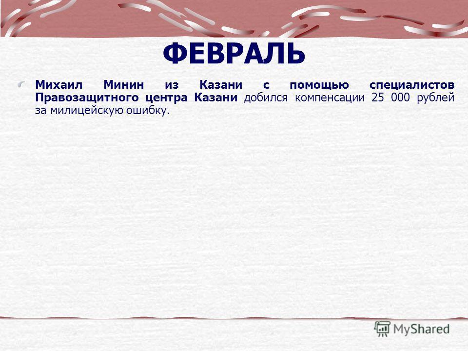 ФЕВРАЛЬ Михаил Минин из Казани с помощью специалистов Правозащитного центра Казани добился компенсации 25 000 рублей за милицейскую ошибку.