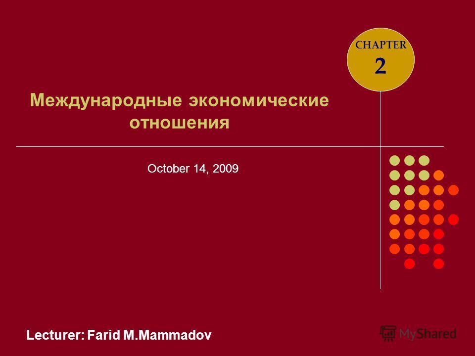 Lecturer: Farid M.Mammadov Международные экономические отношения CHAPTER 2 October 14, 2009