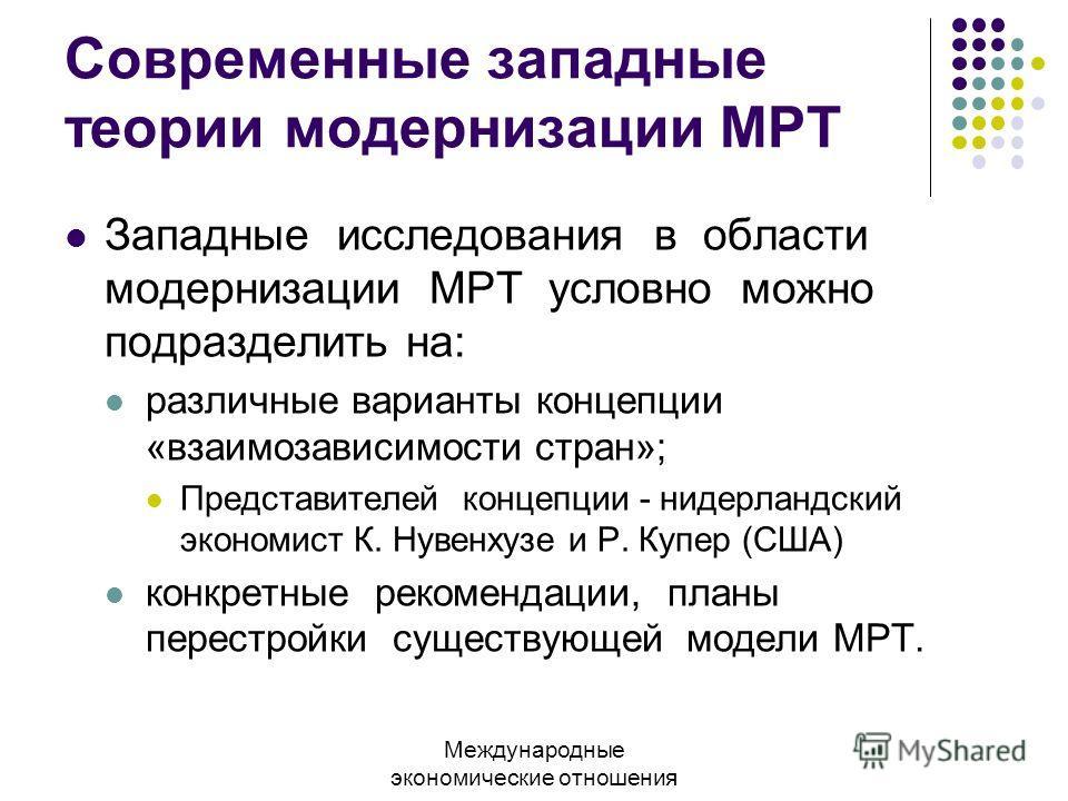 Современные западные теории модернизации МРТ Западные исследования в области модернизации МРТ условно можно подразделить на: различные варианты концепции «взаимозависимости стран»; Представителей концепции - нидерландский экономист К. Нувенхузе и Р.