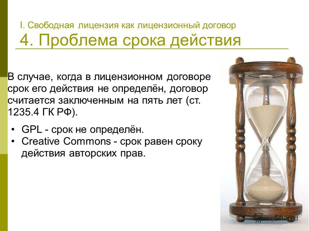 В случае, когда в лицензионном договоре срок его действия не определён, договор считается заключенным на пять лет (ст. 1235.4 ГК РФ). GPL - срок не определён. Creative Commons - срок равен сроку действия авторских прав. I. Свободная лицензия как лице