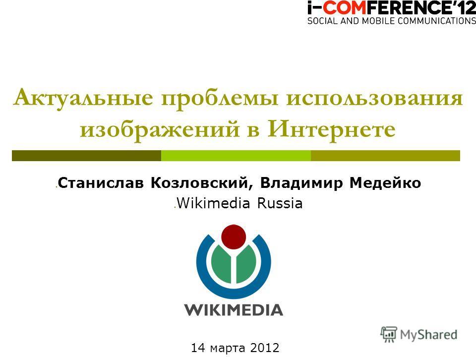 Станислав Козловский, Владимир Медейко Wikimedia Russia Актуальные проблемы использования изображений в Интернете 14 марта 2012