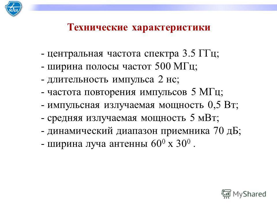 Технические характеристики - центральная частота спектра 3.5 ГГц; - ширина полосы частот 500 МГц; - длительность импульса 2 нс; - частота повторения импульсов 5 МГц; - импульсная излучаемая мощность 0,5 Вт; - средняя излучаемая мощность 5 мВт; - дина