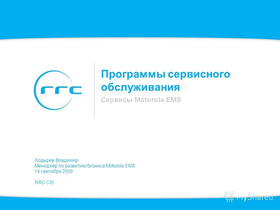 Программы сервисного обслуживания Сервисы Motorola EMS Ходырев Владимир Менеджер по развитию бизнеса Motorola EMS 14 сентября 2009 RRC CIS