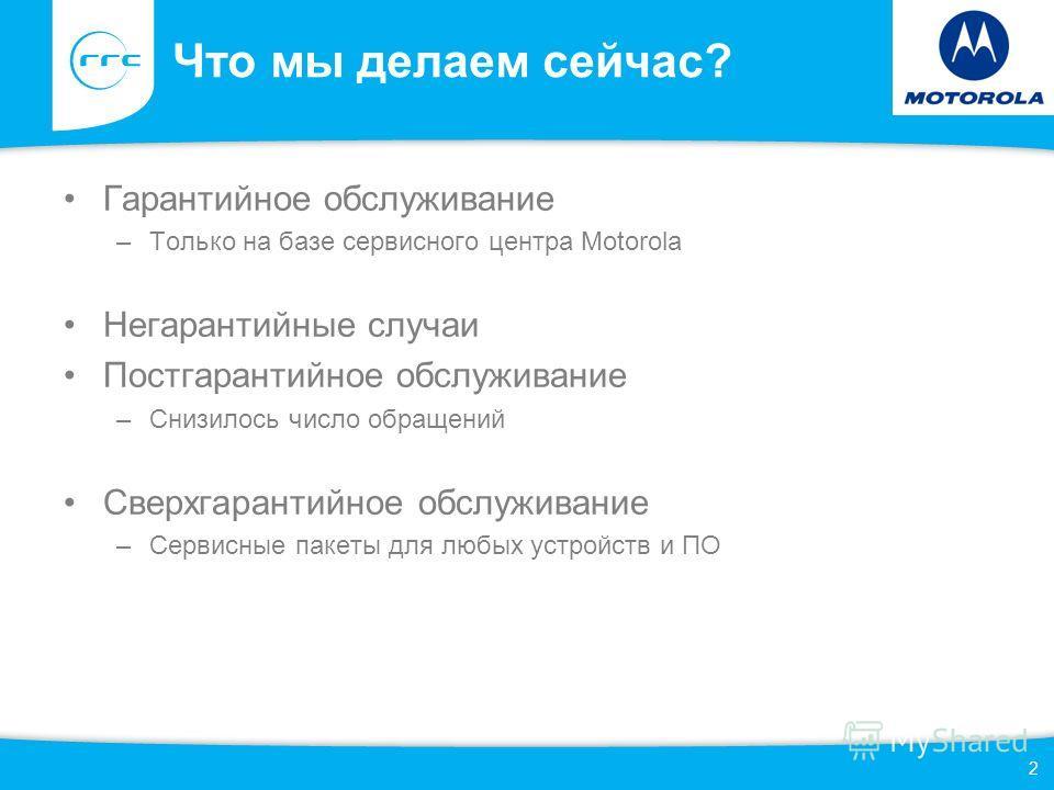 Что мы делаем сейчас? Гарантийное обслуживание –Только на базе сервисного центра Motorola Негарантийные случаи Постгарантийное обслуживание –Снизилось число обращений Сверхгарантийное обслуживание –Сервисные пакеты для любых устройств и ПО 2