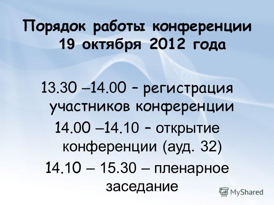 Порядок работы конференции 19 октября 2012 года 13.30 –14.00 – регистрация участников конференции 14.00 –14.10 – открытие конференции (ауд. 32) 14.10 – 15.30 – пленарное заседание