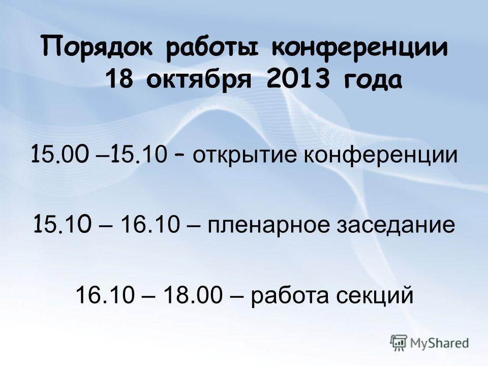Порядок работы конференции 18 октября 2013 года 15.00 –15.10 – открытие конференции 15.10 – 16.10 – пленарное заседание 16.10 – 18.00 – работа секций