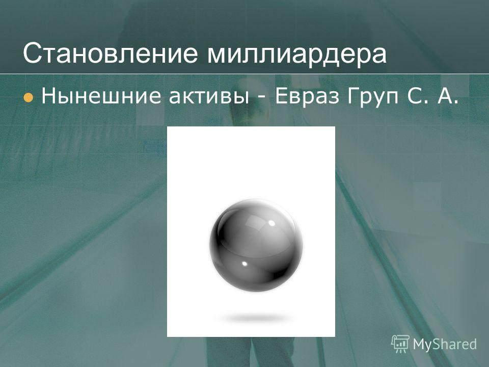Становление миллиардера Нынешние активы - Евраз Груп С. А.
