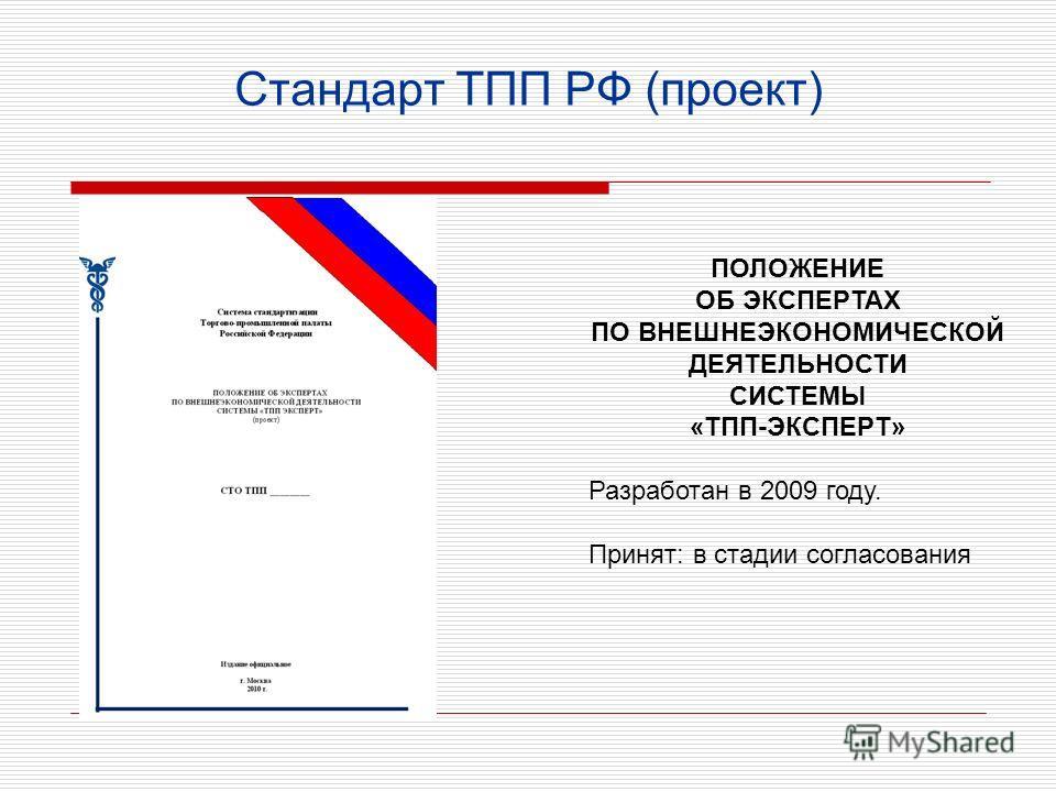 Стандарт ТПП РФ (проект) ПОЛОЖЕНИЕ ОБ ЭКСПЕРТАХ ПО ВНЕШНЕЭКОНОМИЧЕСКОЙ ДЕЯТЕЛЬНОСТИ СИСТЕМЫ «ТПП-ЭКСПЕРТ» Разработан в 2009 году. Принят: в стадии согласования