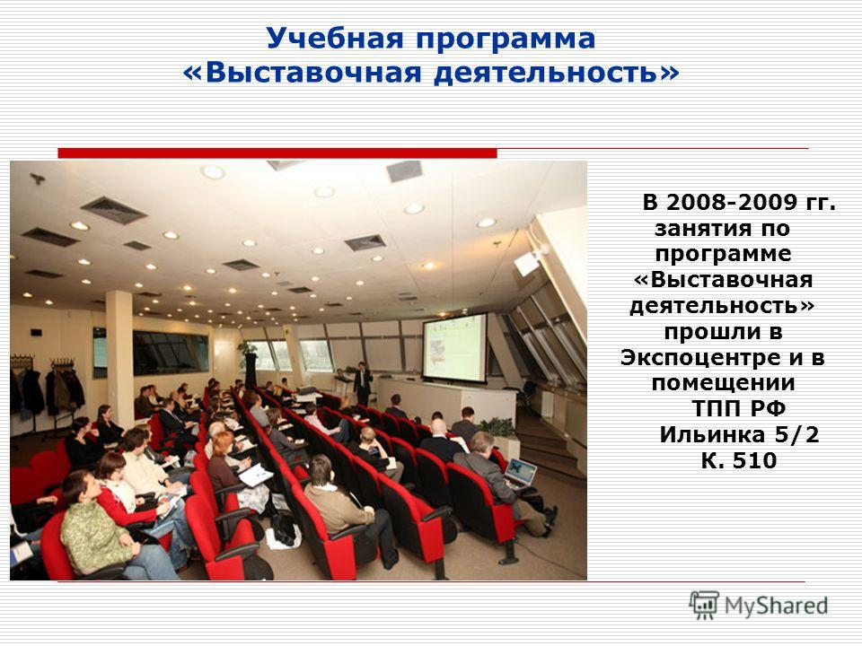 Учебная программа «Выставочная деятельность» В 2008-2009 гг. занятия по программе «Выставочная деятельность» прошли в Экспоцентре и в помещении ТПП РФ Ильинка 5/2 К. 510