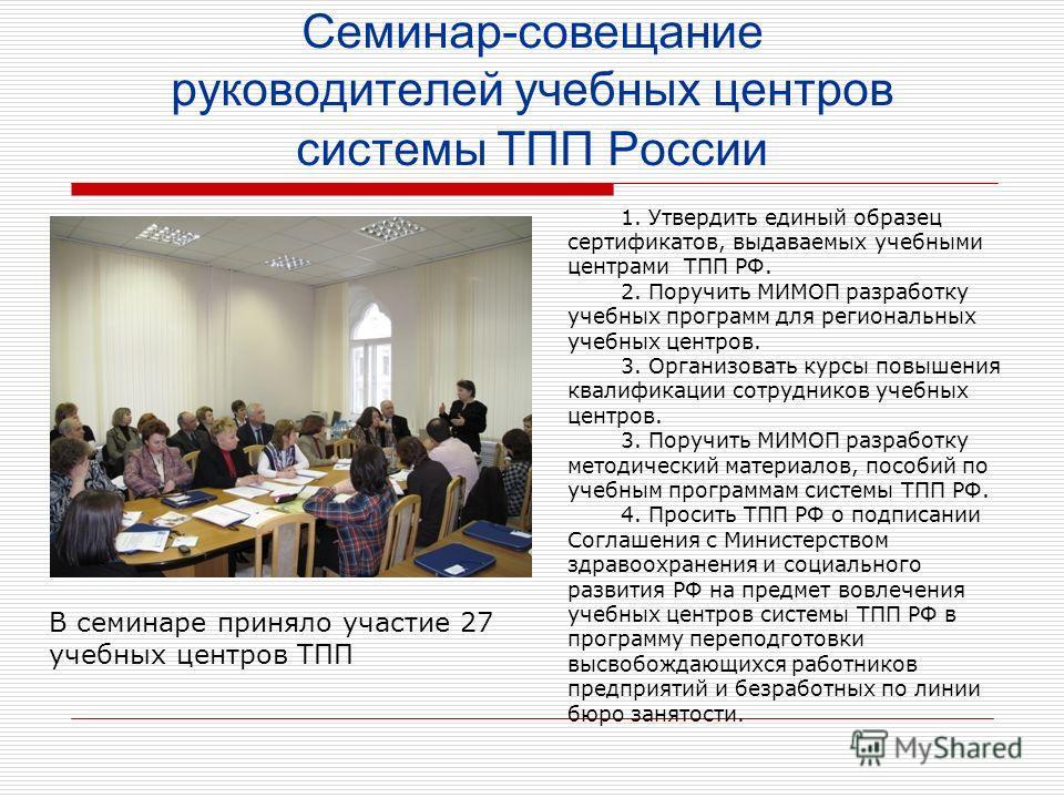 Семинар-совещание руководителей учебных центров системы ТПП России В семинаре приняло участие 27 учебных центров ТПП 1. Утвердить единый образец сертификатов, выдаваемых учебными центрами ТПП РФ. 2. Поручить МИМОП разработку учебных программ для реги
