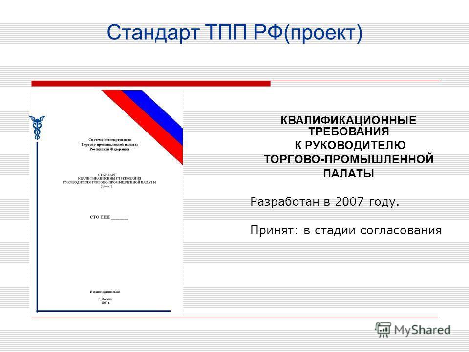 Стандарт ТПП РФ(проект) КВАЛИФИКАЦИОННЫЕ ТРЕБОВАНИЯ К РУКОВОДИТЕЛЮ ТОРГОВО-ПРОМЫШЛЕННОЙ ПАЛАТЫ Разработан в 2007 году. Принят: в стадии согласования