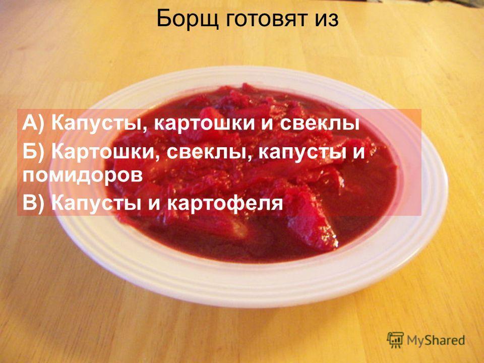 А) Капусты, картошки и свеклы Б) Картошки, свеклы, капусты и помидоров В) Капусты и картофеля Борщ готовят из