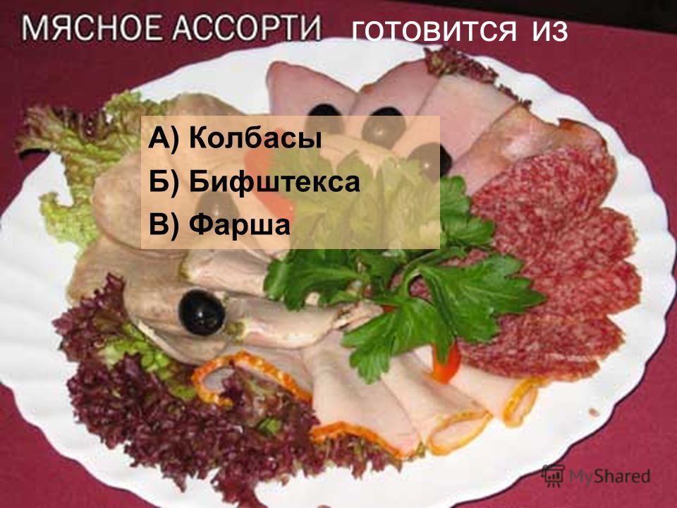 готовится из А) Колбасы Б) Бифштекса В) Фарша