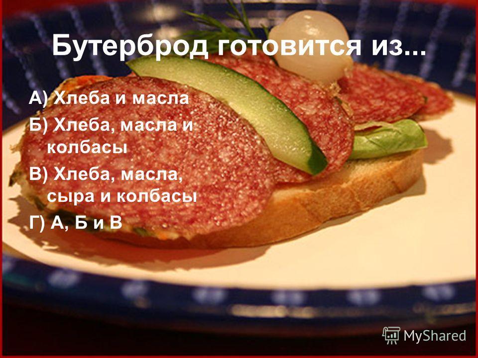 Бутерброд готовится из... А) Хлеба и масла Б) Хлеба, масла и колбасы В) Хлеба, масла, сыра и колбасы Г) А, Б и В