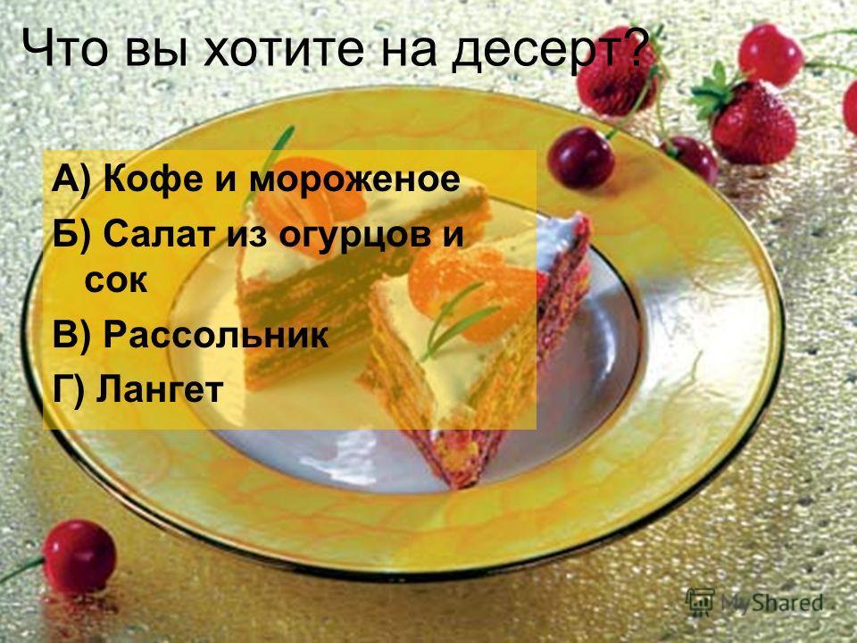 Что вы хотите на десерт? А) Кофе и мороженое Б) Салат из огурцов и сок В) Рассольник Г) Лангет
