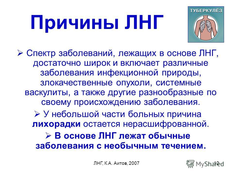 ЛНГ, К.А. Аитов, 200712 Причины ЛНГ Спектр заболеваний, лежащих в основе ЛНГ, достаточно широк и включает различные заболевания инфекционной природы, злокачественные опухоли, системные васкулиты, а также другие разнообразные по своему происхождению з