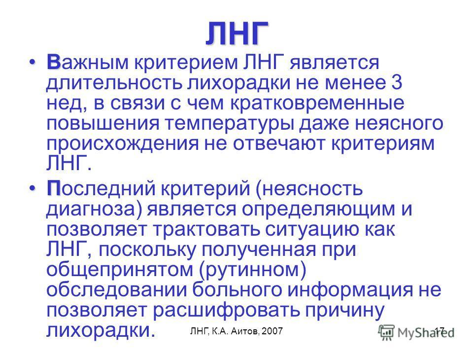 ЛНГ, К.А. Аитов, 200717 ЛНГ ВВажным критерием ЛНГ является длительность лихорадки не менее 3 нед, в связи с чем кратковременные повышения температуры даже неясного происхождения не отвечают критериям ЛНГ. ППоследний критерий (неясность диагноза) явля