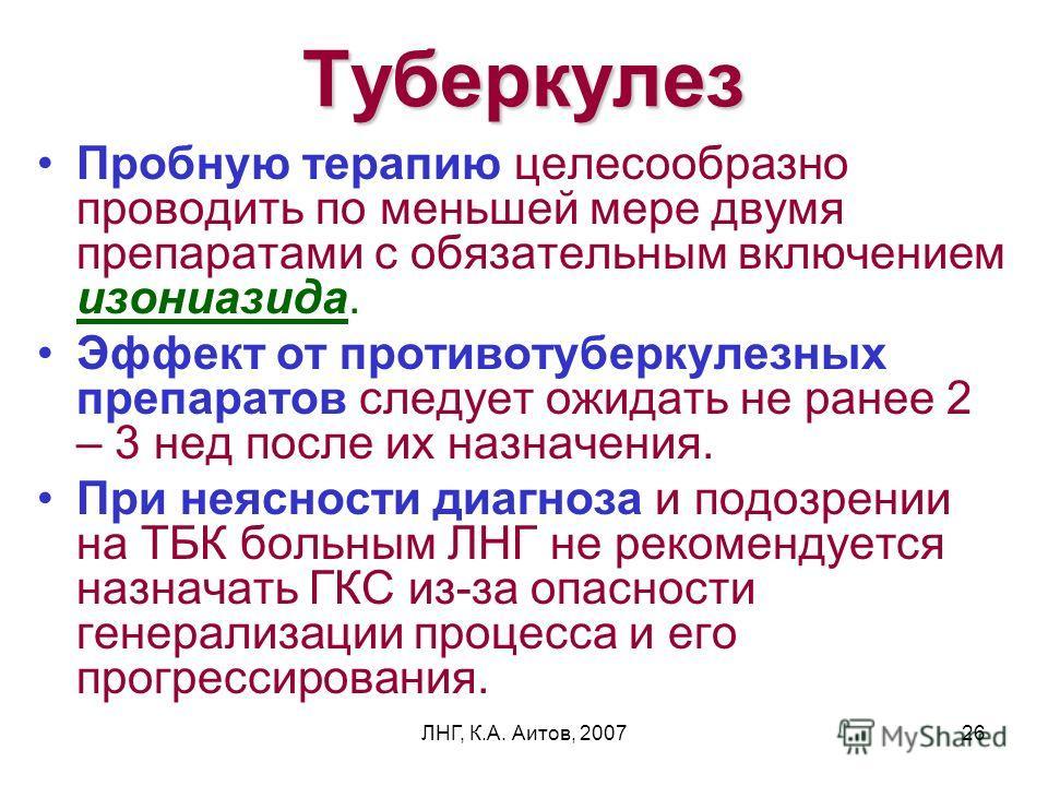 ЛНГ, К.А. Аитов, 200726 Туберкулез Пробную терапию целесообразно проводить по меньшей мере двумя препаратами с обязательным включением изониазида. Эффект от противотуберкулезных препаратов следует ожидать не ранее 2 – 3 нед после их назначения. При н
