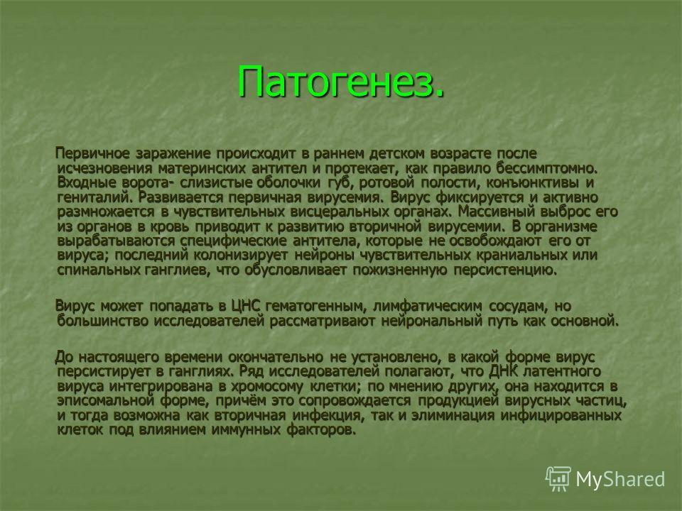 Патогенез. Первичное заражение происходит в раннем детском возрасте после исчезновения материнских антител и протекает, как правило бессимптомно. Входные ворота- слизистые оболочки губ, ротовой полости, конъюнктивы и гениталий. Развивается первичная