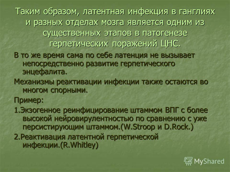 Таким образом, латентная инфекция в ганглиях и разных отделах мозга является одним из существенных этапов в патогенезе герпетических поражений ЦНС. В то же время сама по себе латенция не вызывает непосредственно развитие герпетического энцефалита. Ме