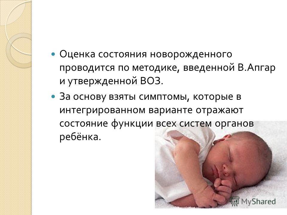 Оценка состояния новорожденного проводится по методике, введенной В. Апгар и утвержденной ВОЗ. За основу взяты симптомы, которые в интегрированном варианте отражают состояние функции всех систем органов ребёнка.