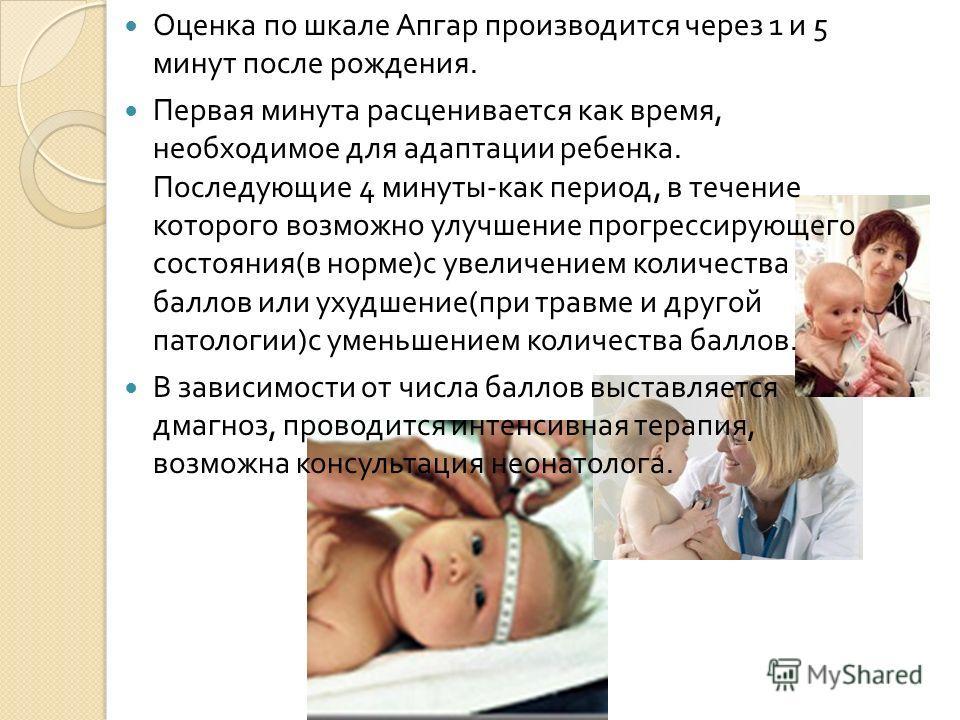 Оценка по шкале Апгар производится через 1 и 5 минут после рождения. Первая минута расценивается как время, необходимое для адаптации ребенка. Последующие 4 минуты - как период, в течение которого возможно улучшение прогрессирующего состояния ( в нор