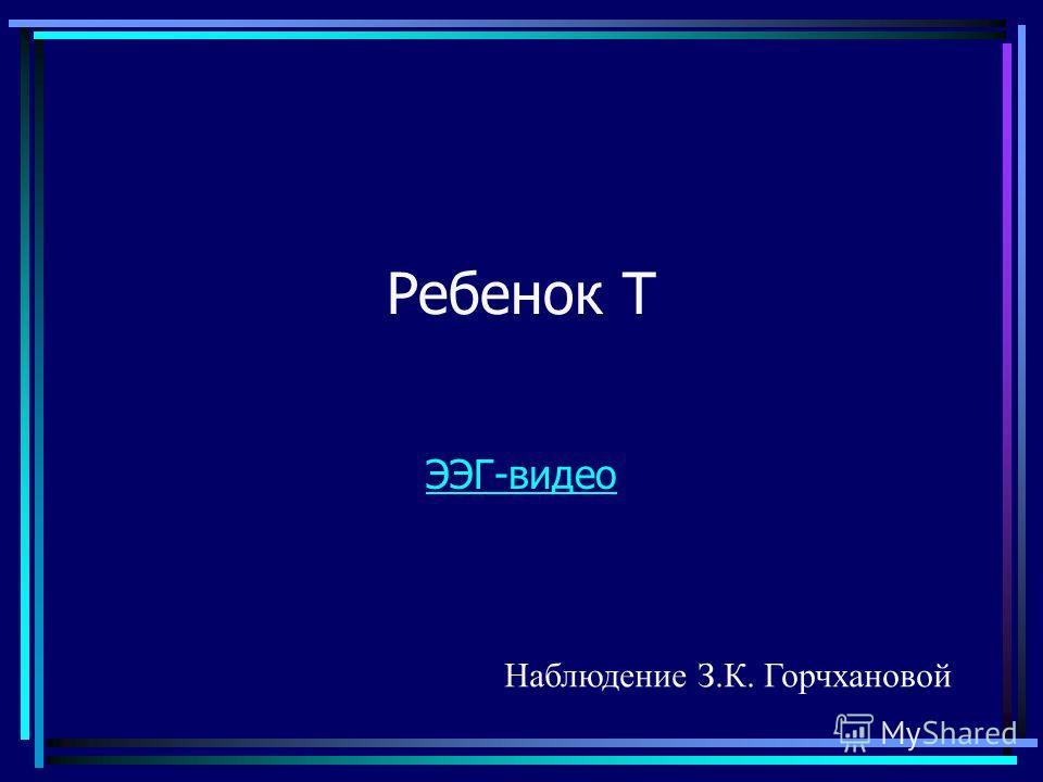 Ребенок Т ЭЭГ-видео Наблюдение З.К. Горчхановой