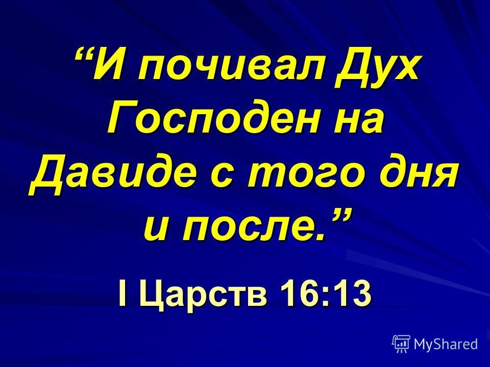 И почивал Дух Господен на Давиде с того дня и после. I Царств 16:13И почивал Дух Господен на Давиде с того дня и после. I Царств 16:13
