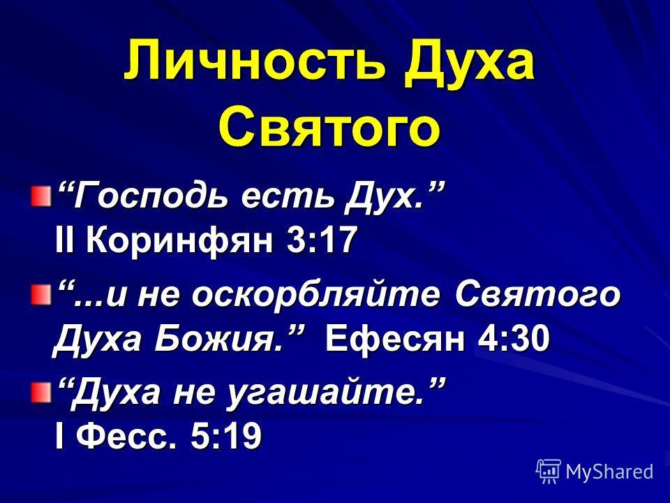 Личность Духа Святого Господь есть Дух. II Коринфян 3:17Господь есть Дух. II Коринфян 3:17...и не оскорбляйте Святого Духа Божия. Ефесян 4:30...и не оскорбляйте Святого Духа Божия. Ефесян 4:30 Духа не угашайте. I Фесс. 5:19Духа не угашайте. I Фесс. 5
