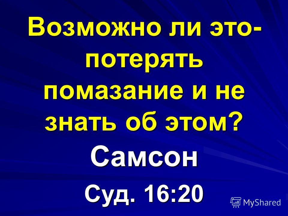 Возможно ли это- потерять помазание и не знать об этом? Самсон Суд. 16:20