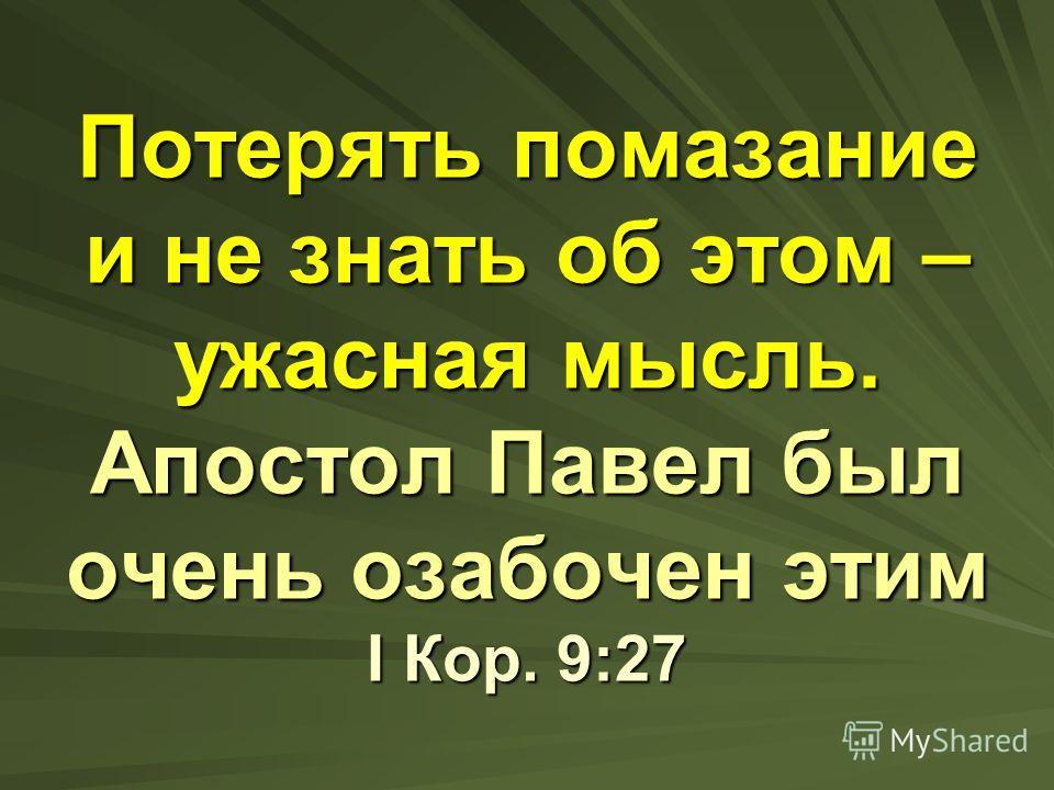 Потерять помазание и не знать об этом – ужасная мысль. Апостол Павел был очень озабочен этим I Кор. 9:27