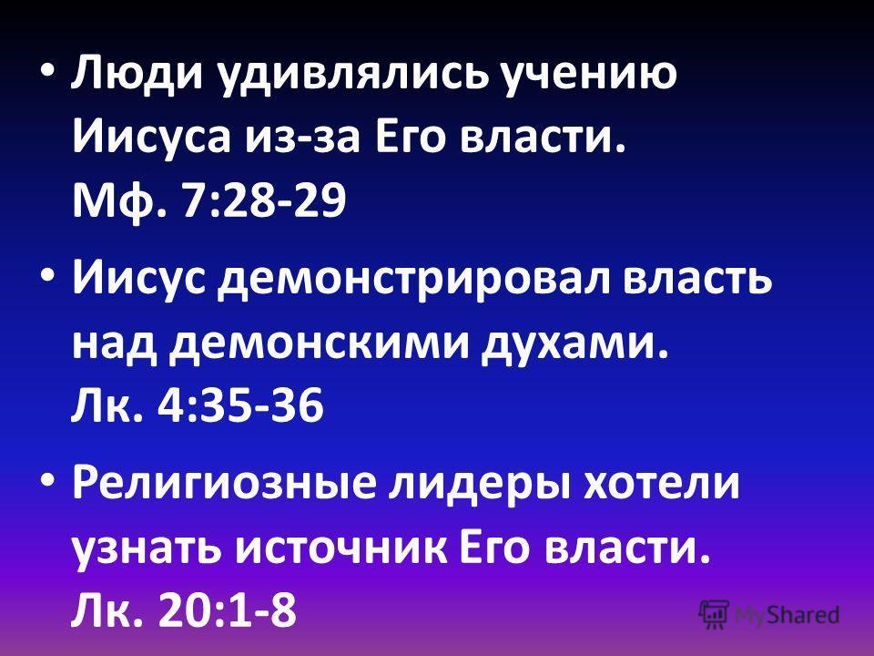 Люди удивлялись учению Иисуса из-за Его власти. Mф. 7:28-29 Иисус демонстрировал власть над демонскими духами. Лк. 4:35-36 Религиозные лидеры хотели узнать источник Его власти. Лк. 20:1-8