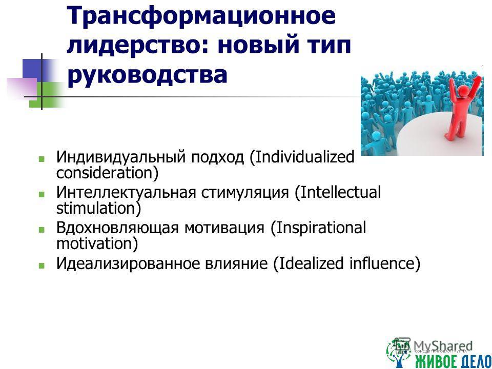 Трансформационное лидерство: новый тип руководства Индивидуальный подход (Individualized consideration) Интеллектуальная стимуляция (Intellectual stimulation) Вдохновляющая мотивация (Inspirational motivation) Идеализированное влияние (Idealized infl