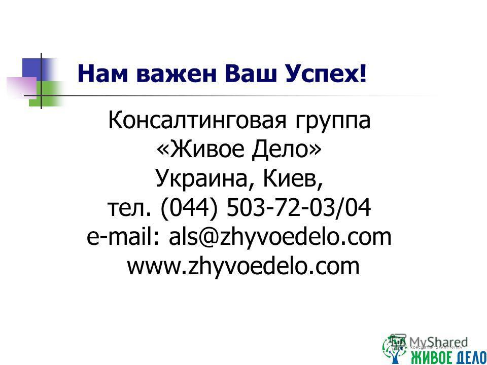 Консалтинговая группа «Живое Дело» Украина, Киев, тел. (044) 503-72-03/04 e-mail: als@zhyvoedelo.com www.zhyvoedelo.com Нам важен Ваш Успех!