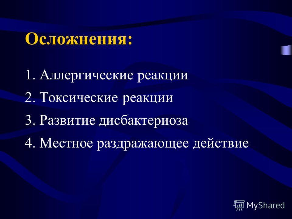 Осложнения: 1. Аллергические реакции 2. Токсические реакции 3. Развитие дисбактериоза 4. Местное раздражающее действие