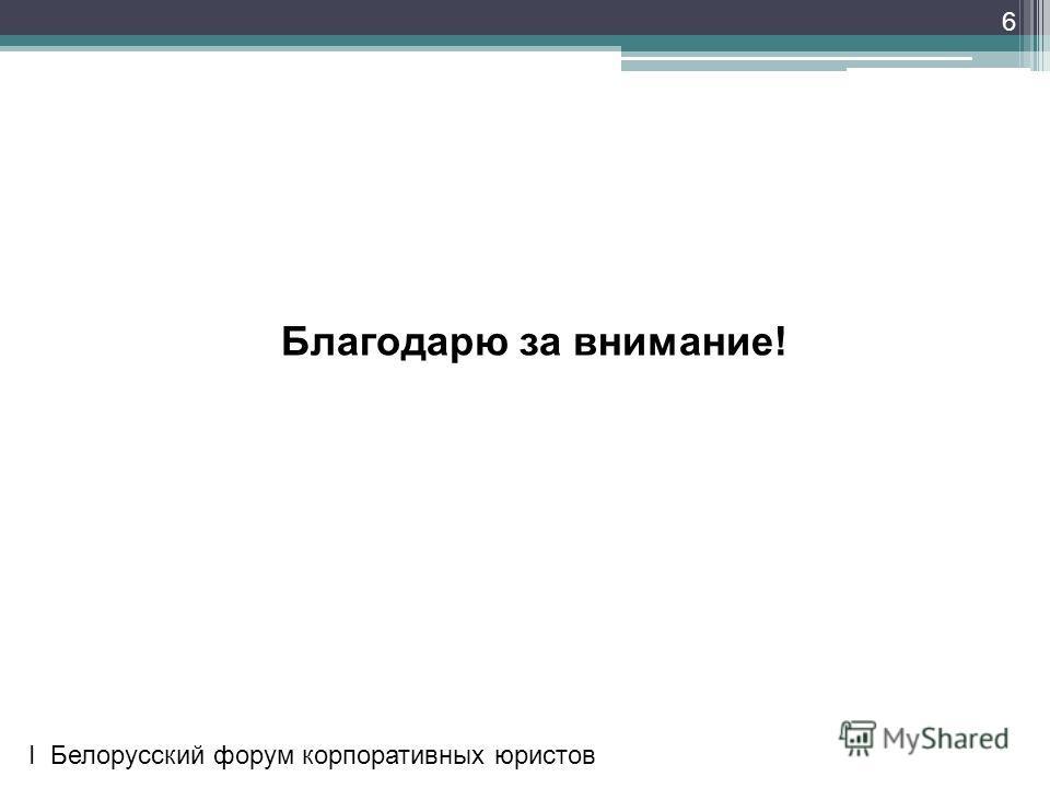6 Благодарю за внимание! I Белорусский форум корпоративных юристов