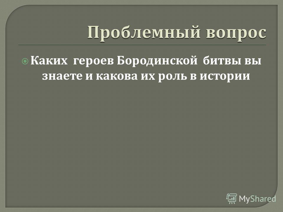 Каких героев Бородинской битвы вы знаете и какова их роль в истории