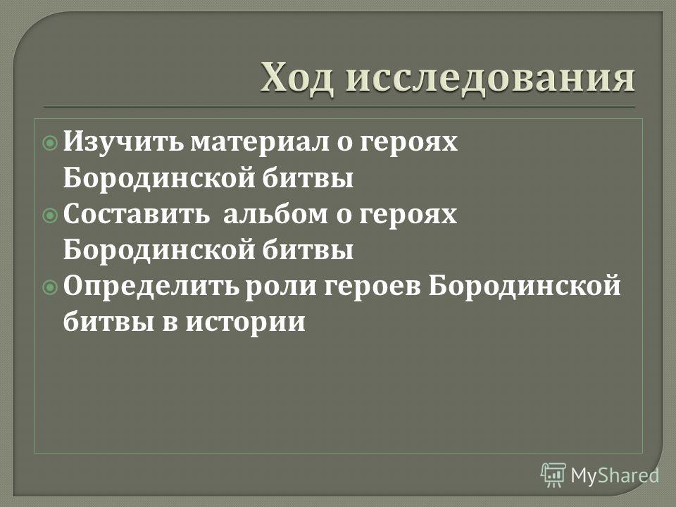 Изучить материал о героях Бородинской битвы Составить альбом о героях Бородинской битвы Определить роли героев Бородинской битвы в истории