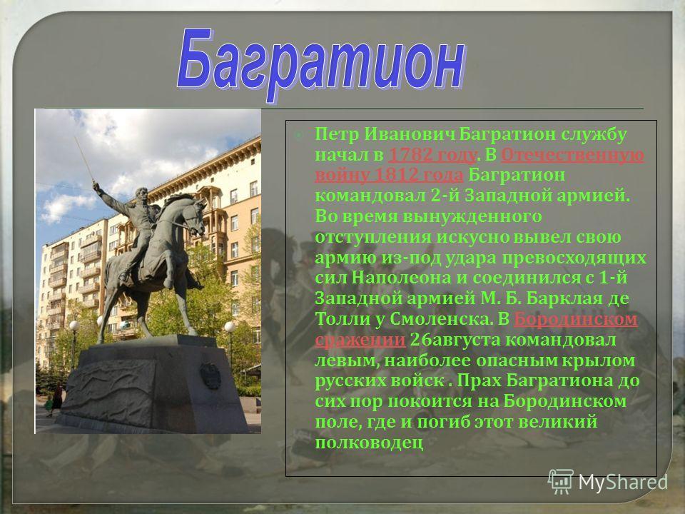 Петр Иванович Багратион службу начал в 1782 году. В Отечественную войну 1812 года Багратион командовал 2- й Западной армией. Во время вынужденного отступления искусно вывел свою армию из - под удара превосходящих сил Наполеона и соединился с 1- й Зап